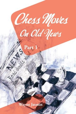 Chess Moves On Old News: Part 1  by  Wayne Jasmin