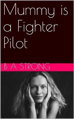 Mummy is a Fighter Pilot  by  B.A. Strong
