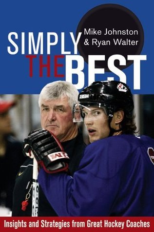 Simply the Best: Insights and Strategies from Great Hockey Coaches  by  Mike Johnston