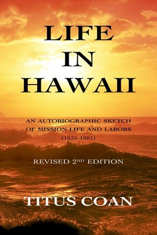 Life in Hawaii: An Autobiographic Sketch of Mission Life and Labors (1835-1881): Revised 2nd Edition  by  Titus Coan