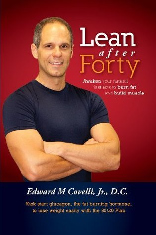 Lean After Forty: Awaken Your Natural Instincts To Burn Fat And Build Muscle  by  Edward Covelli