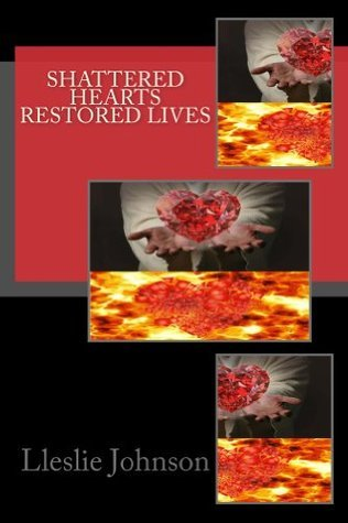 Shattered Hearts Restored Lives  by  Lleslie M Johnson