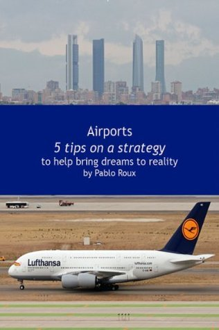 Airports: Tips on a Strategy to help bring dreams to reality  by  Pablo Roux