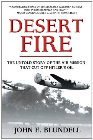 Desert Fire: The Untold Story of the Air Mission That Cut Off Hitlers Oil John E. Blundell
