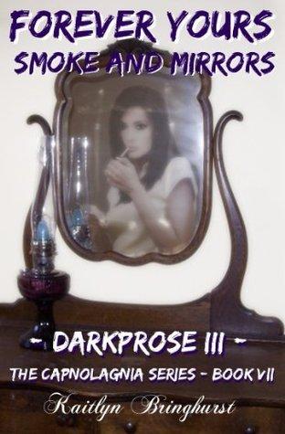Forever Yours: Smoke and Mirrors - Darkprose III - The Capnolagnia Series - Book VII Kaitlyn Bringhurst
