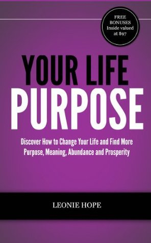 Your Life Purpose - Discover How to Change Your Life and Find More Purpose, Meaning, Abundance and Prosperity  by  Leonie Hope