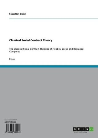 Classical Social Contract Theory: The Classical Social Contract Theories of Hobbes, Locke and Rousseau Compared  by  Sebastian Erckel