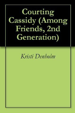 Courting Cassidy (Among Friends, 2nd Generation)  by  Kristi Denholm