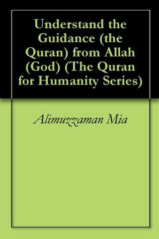 Understand the Guidance (the Quran) from Allah (God) (The Quran for Humanity Series)  by  Alimuzzaman Mia