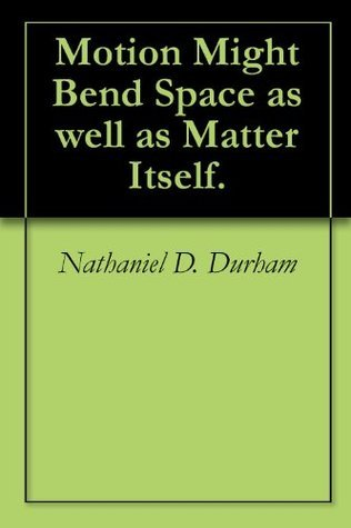 Motion Might Bend Space as well as Matter Itself. Nathaniel D. Durham