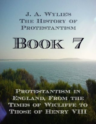 Protestantism in England, From the Times of Wicliffe to Those of Henry VIII: Book 7 James Aitken Wylie