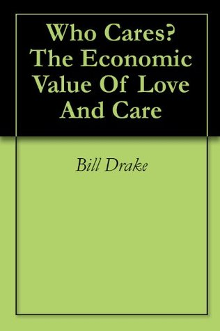 Who Cares? The Economic Value Of Love And Care  by  Bill Drake