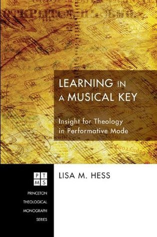 Learning in a Musical Key: Insight for Theology in Performative Mode (Princeton Theological Monograph Series) Lisa M. Hess
