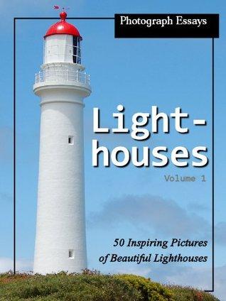 Photograph Essays: Lighthouse Photos - 50 Inspiring Pictures of Lighthouses, Vol. 1 (50 Pictures of Lighthouses) Photograph Essays