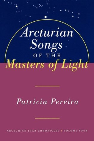 Arcturian Songs Of The Masters Of Light: Arcturian Star Chronicles, Volume Four: 4 Patricia Pereira