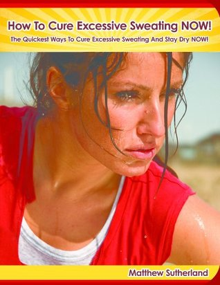 How To Cure Excessive Sweating NOW!  by  Matthew Sutherland