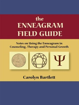 the ENNEAGRAM FIELD GUIDE Notes on Using the Enneagram in Counseling, Therapy and Personal Growth Carolyn Bartlett