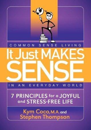 It Just Makes Sense: Common Sense Living in an Everyday World: 7 Principles for a Joyful and Stress Free Life Kym Coco