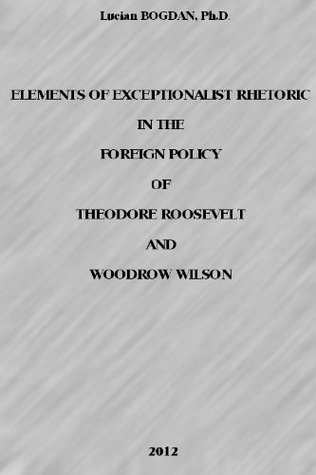 Elements of Exceptionalist Rhetoric in the Foreign Policy of Theodore Roosevelt and Woodrow Wilson  by  Lucian Bogdan