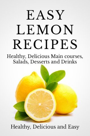 Easy Lemon Recipes: Delicious, Fresh and Healthy recipes for Breakfast, Lunch and Dinner Andrew C. Emerson