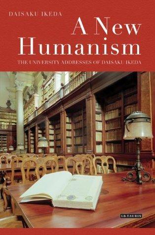 New Humanism, A: The University Addresses of Daisaku Ikeda Daisaku Ikeda