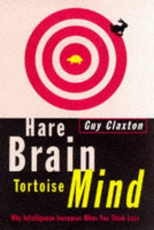 Hare Brain Tortoise Mind: Why Intelligence Increases When You Think Less  by  Guy Claxton