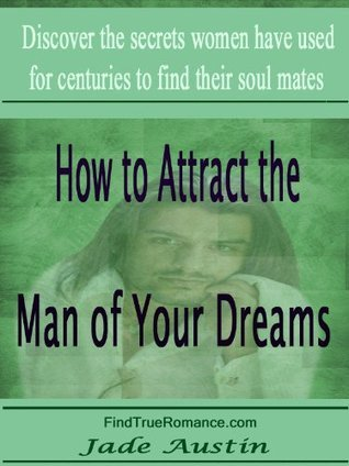 How to Attract the Man of Your Dreams  by  Jade Austin