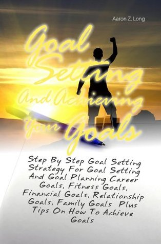Goal Setting And Achieving Your Goals: Step By Step Goal Setting Strategy For Goal Setting And Goal Planning Career Goals, Fitness Goals, Financial Goals, Relationship Goals, Family Goals  by  Aaron Z. Long