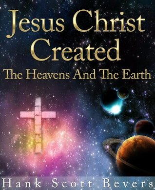 JESUS CHRIST CREATED the heavens and earth  by  Hank Bevers
