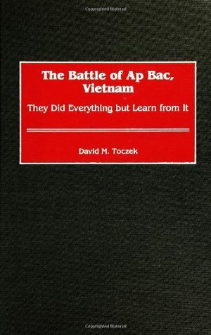 Battle of AP Bac, Vietnam: They Did Everything But Learn from It David M. Toczek