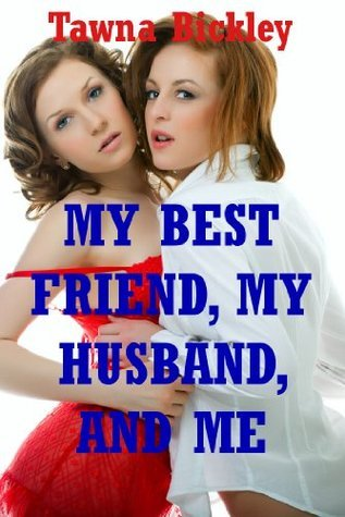 My Best Friend, My Husband, and Me: An MFF Erotica Story  by  Tawna Bickley