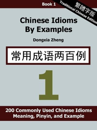 Chinese Idioms  by  Examples: Book 1 - 200 Commonly Used Chinese Idioms With Meaning, Pinyin, and Examples [Traditional Chinese Edition] by Dongxia Zheng