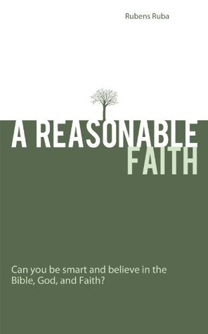 A Reasonable Faith: Can you be smart and believe in the Bible, God, and Faith?  by  Rubens Ruba