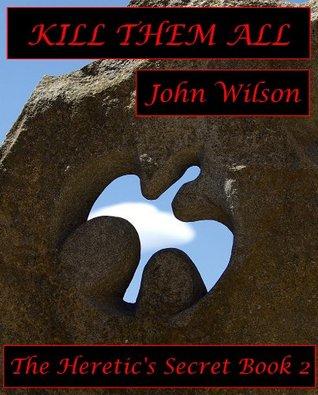 Kill Them All (The Heretics Secret Book 2) John Wilson