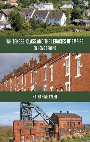 Whiteness, Class and the Legacies of Empire: On Home Ground  by  Katharine Tyler