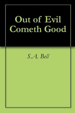 Out of Evil Cometh Good  by  S.A. Bell