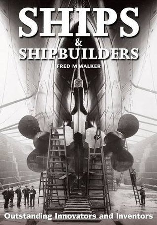 Ships & Shipbuilders: Pioneers of Design and Construction Fred M. Walker