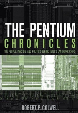 The Pentium Chronicles: The People, Passion, and Politics Behind Intels Landmark Chips Robert P. Colwell