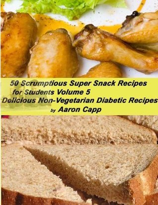 50 Scrumptious Super Snack Recipes for Students (Delicious Non-Vegetarian Diabetic Recipes)  by  Aaron Capp