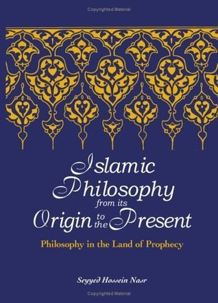 Islamic Philosophy from Its Origin to the Present: Philosophy in the Land of Prophecy (Suny Series in Islam) Seyyed Hossein Nasr