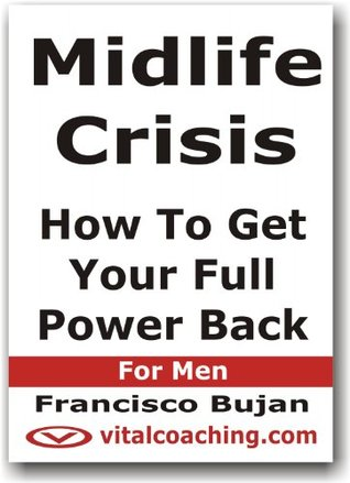 Midlife Crisis - How To Get Your Full Power Back - For Men  by  Francisco Bujan