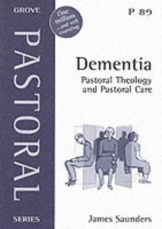 Dementia: Pastoral Theology and Pastoral Care James Saunders