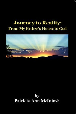 Journey to Reality: From my Fathers House to God Patricia A. McIntosh