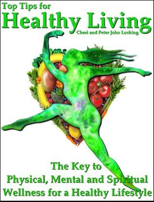 Top Tips for Healthy Living: The Key to Physical, Mental and Spiritual Wellness for a Healthy Lifestyle  by  Peter John Lucking
