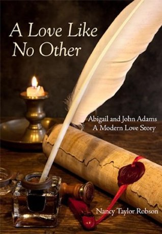 A Love Like No Other: Abigail and John Adams, A Modern Love Story Nancy Taylor Robson