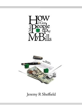 How I Got Other People to Pay My Bills  by  Jeremy Sheffield