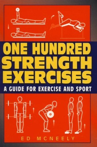 One Hundred Strength Exercises: A Guide for Exercise and Sport  by  Ed McNeely