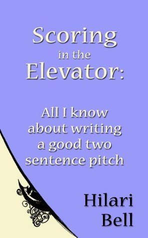 Scoring in the Elevator: All I know about writing a good two sentence pitch Hilari Bell
