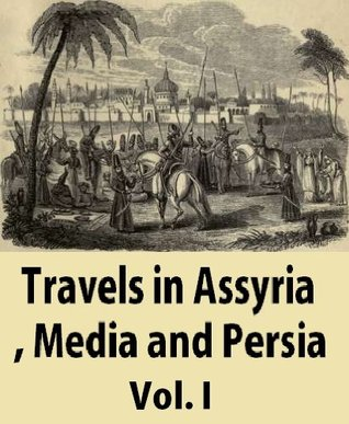 Travels in Assyria, Media and Persia: including a journey from Bagdad  by  Mount Zagros, to Hamadan, the ancient Ecbatana, researches in Ispahan and the ruins of persepolis Vol.1 by James Silk Buckingham