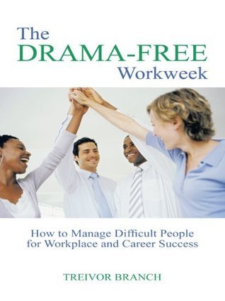 The Drama-Free Workweek : How to Manage Difficult People for Workplace and Career Success  by  Treivor Branch